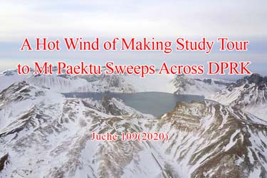 A Hot Wind of Making Study Tour to Mt Paektu Sweeps Across DPRK