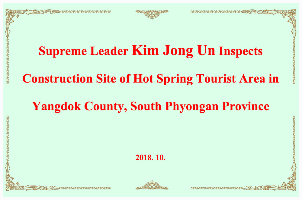 Supreme Leader Kim Jong Un Inspects Construction Site of Hot Spring Tourist Area in Yangdok County, South Phyongan Province