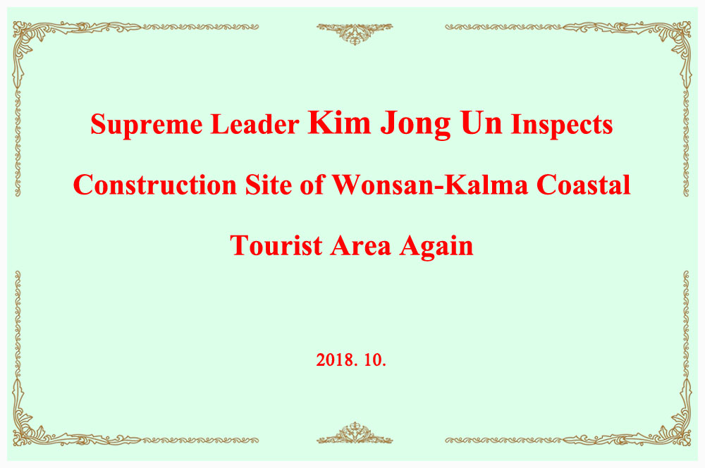 Supreme Leader Kim Jong Un Inspects Construction Site of Wonsan-Kalma Coastal Tourist Area Again